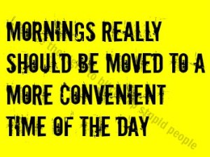 "It's black text, in all capital letters, on a yellow background that reads ""Mornings really should be moved to a more convenient time of the day."""