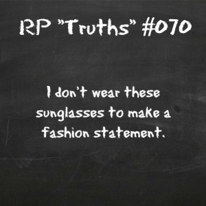 RP TRUTHS 070: I don't wear these sunglasses to make a fashion statement.