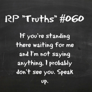 RP Truths #060 - If your'e standing there waiting for me and I'm not saying anything, I probably don't see you. Speak up.