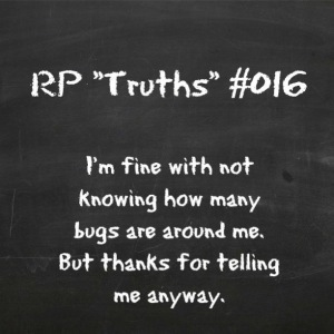 RP Truths #016: I'm fine with not knowing how many bugs are around me. But thanks for telling me anyway.