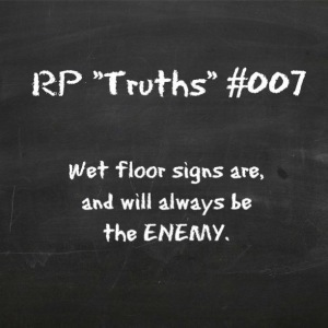 RP Truths #007: Wet Floor Signs are, and will always be the ENEMY.