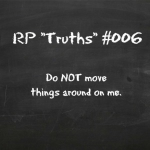 RP Truths #006: Do NOT move things around on me.